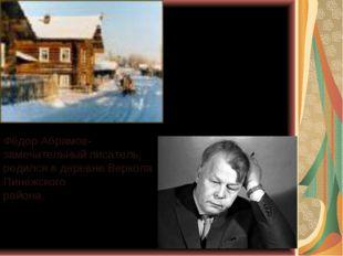 Фёдор Абрамов- замечательный писатель, родился в деревне Веркола Пинежского р