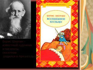 Борис Шергин – известный художник и писатель- сказочник родился в Архангельске.