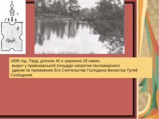 1899 год. Пруд, длиною 40 и шириною 28 сажен, вырыт у привокзальной площади н