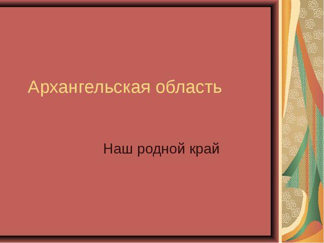 Архангельская область Наш родной край