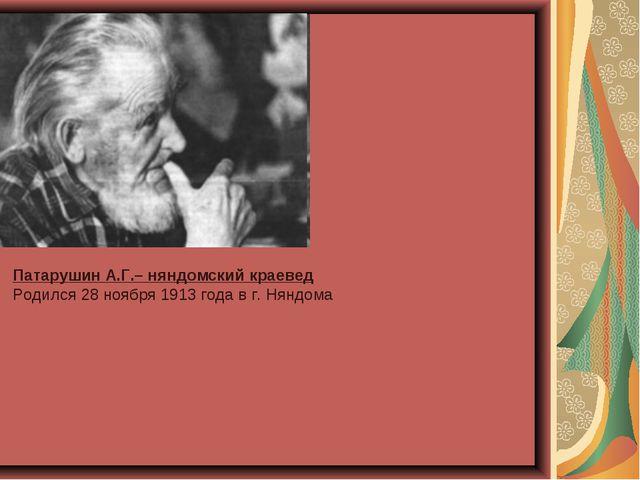 Патарушин А.Г.– няндомский краевед Родился 28 ноября 1913 года в г. Няндома