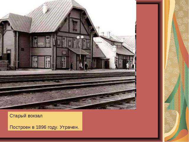 Старый вокзал Построен в 1896 году. Утрачен.