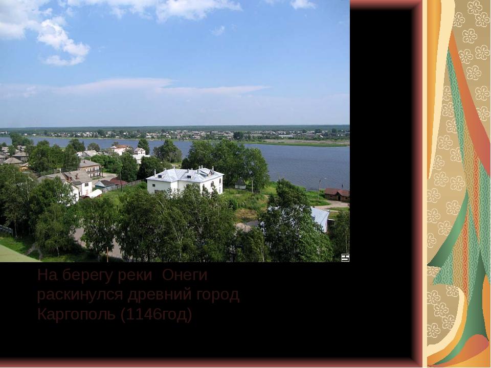 На берегу реки Онеги раскинулся древний город Каргополь (1146год)