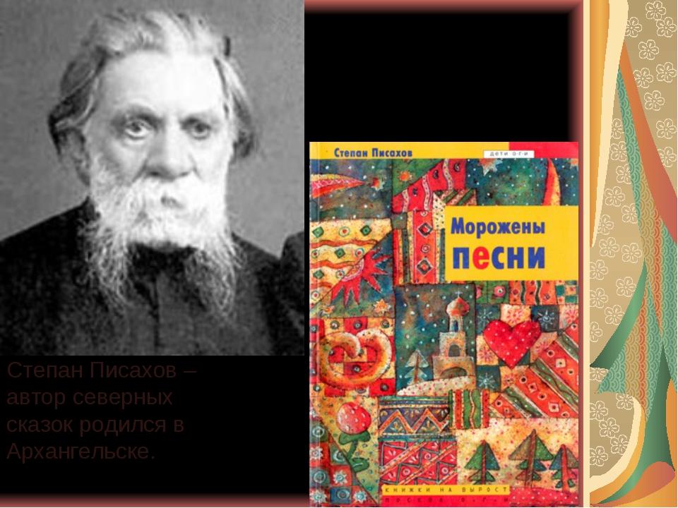 Степан Писахов – автор северных сказок родился в Архангельске.