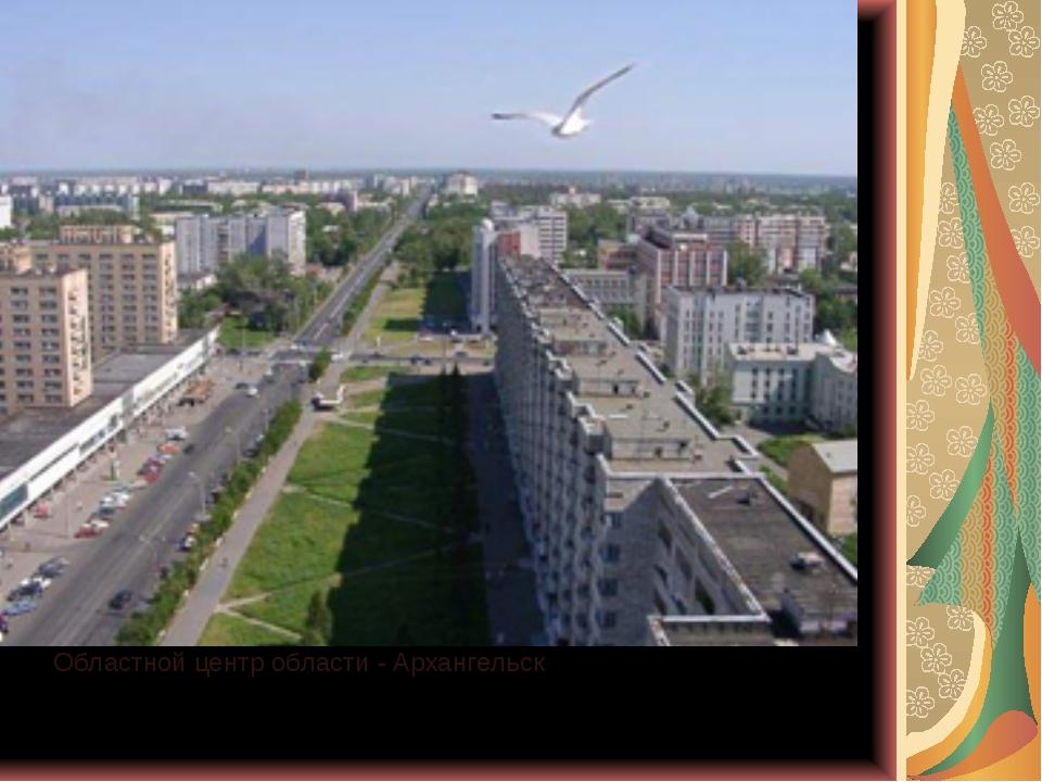 Областной центр области - Архангельск