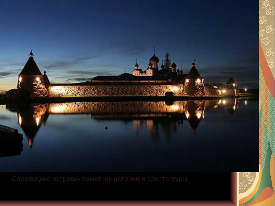 Соловецкие острова- памятник истории и архитектуры.
