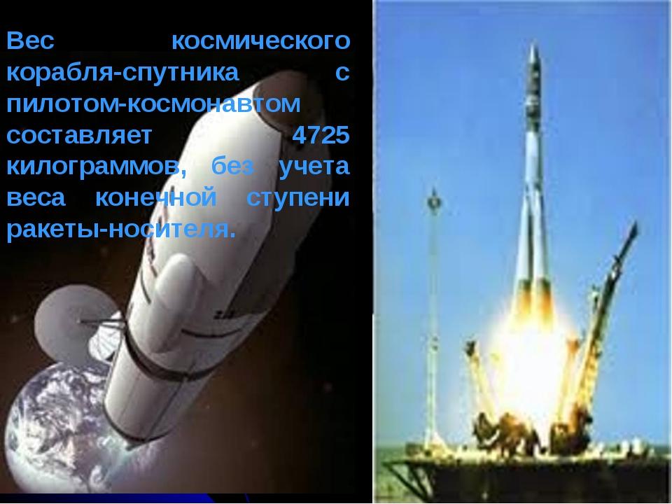 Вес космического корабля-спутника с пилотом-космонавтом составляет 4725 килог...