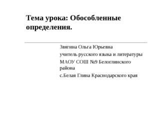 Тема урока: Обособленные определения. Звягина Ольга Юрьевна учитель русского