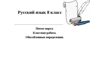 Русский язык 8 класс Пятое марта. Классная работа. Обособленные определения.