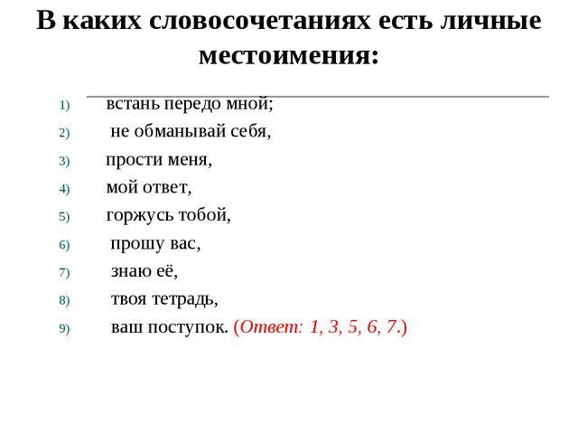 В каких словосочетаниях есть личные местоимения: встань передо мной; не обма...