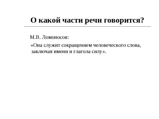 О какой части речи говорится? М.В. Ломоносов: «Она служит сокращением человеч...