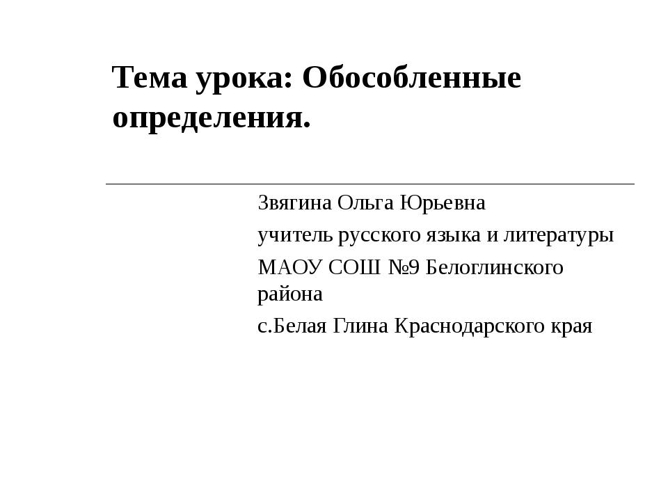 Тема урока: Обособленные определения. Звягина Ольга Юрьевна учитель русского...