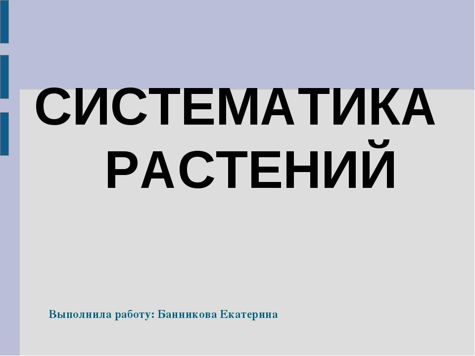СИСТЕМАТИКА РАСТЕНИЙ Выполнила работу: Банникова Екатерина
