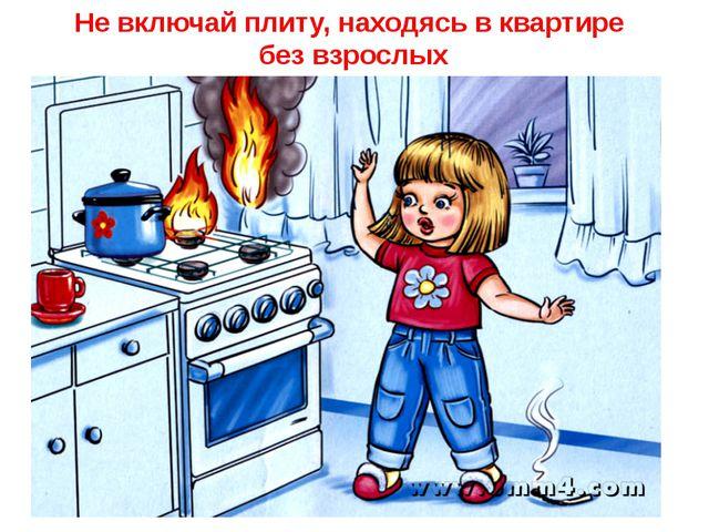 Не включай плиту, находясь в квартире без взрослых