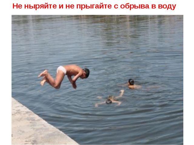 Не ныряйте и не прыгайте с обрыва в воду