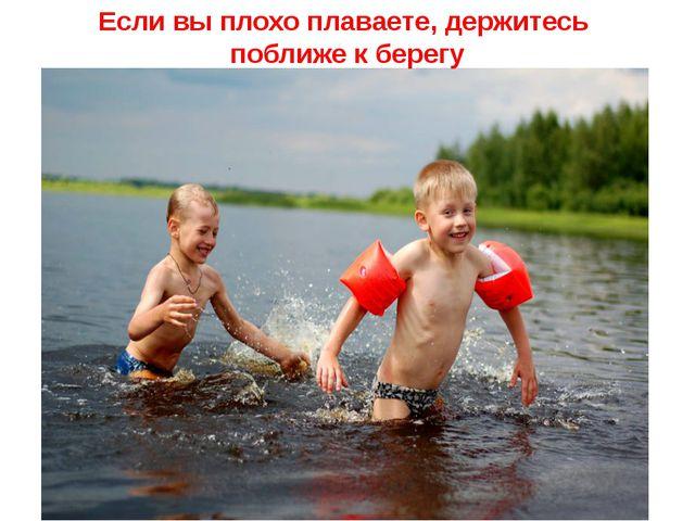 Если вы плохо плаваете, держитесь поближе к берегу