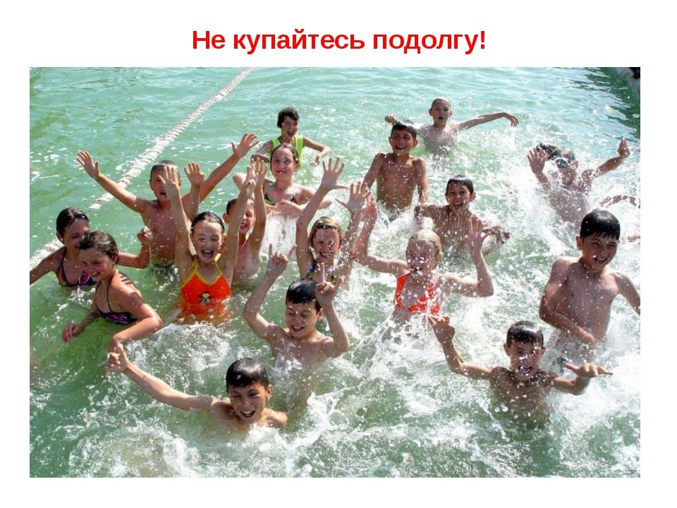Не купайтесь подолгу!