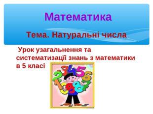 Тема. Натуральні числа Урок узагальнення та систематизацїі знань з математики