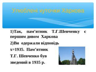 1)Так, пам'ятник Т.Г.Шевченку є першим дивом Харкова Ви одержали відповідь х=