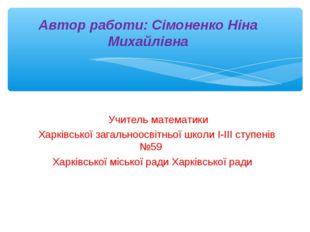 Автор работи: Сімоненко Ніна Михайлівна Учитель математики Харківської загаль