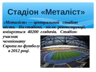 «Металіст»— центральний стадіон міста. На стадіоні, після реконструкції, вм