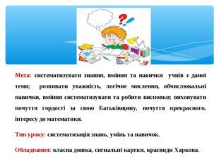 Мета: систематизувати знання, вміння та навички учнів з даної теми; розвивати