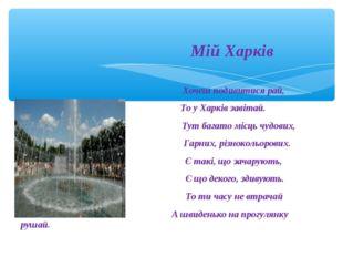 Мій Харків Хочеш подивитися рай, То у Харків завітай. Тут багато місць чудов