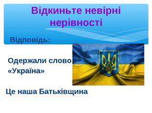 Відповідь: Одержали слово «Україна» Це наша Батьківщина Відкиньте невірні не