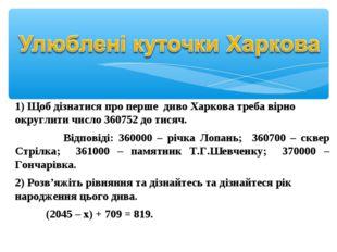 1) Щоб дізнатися про перше диво Харкова треба вірно округлити число 360752 д