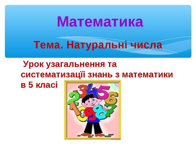 Тема. Натуральні числа Урок узагальнення та систематизацїі знань з математики...