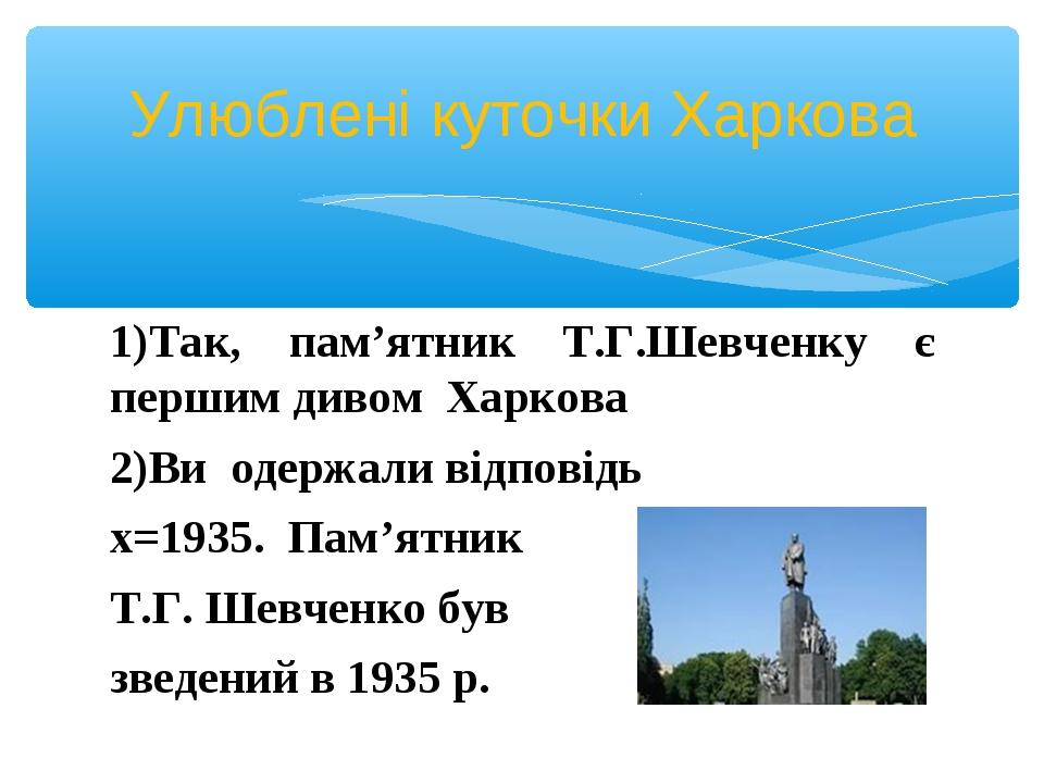 1)Так, пам'ятник Т.Г.Шевченку є першим дивом Харкова Ви одержали відповідь х=...