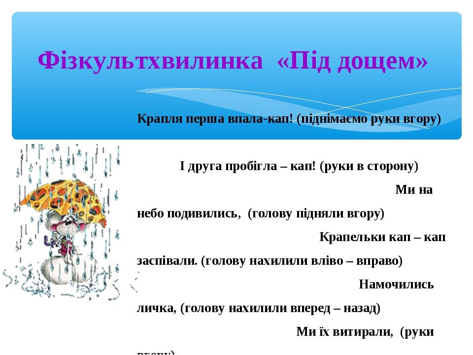 Фізкультхвилинка «Під дощем» Крапля перша впала-кап! (піднімаємо руки вгору)...