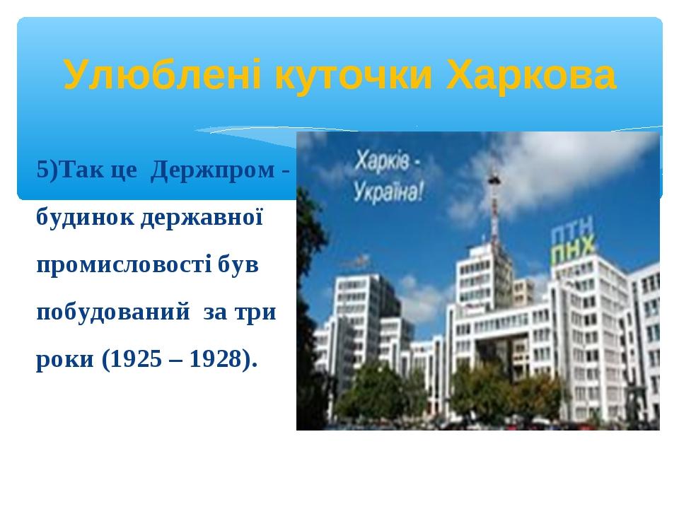 5)Так це Держпром - будинок державної промисловості був побудований за три ро...