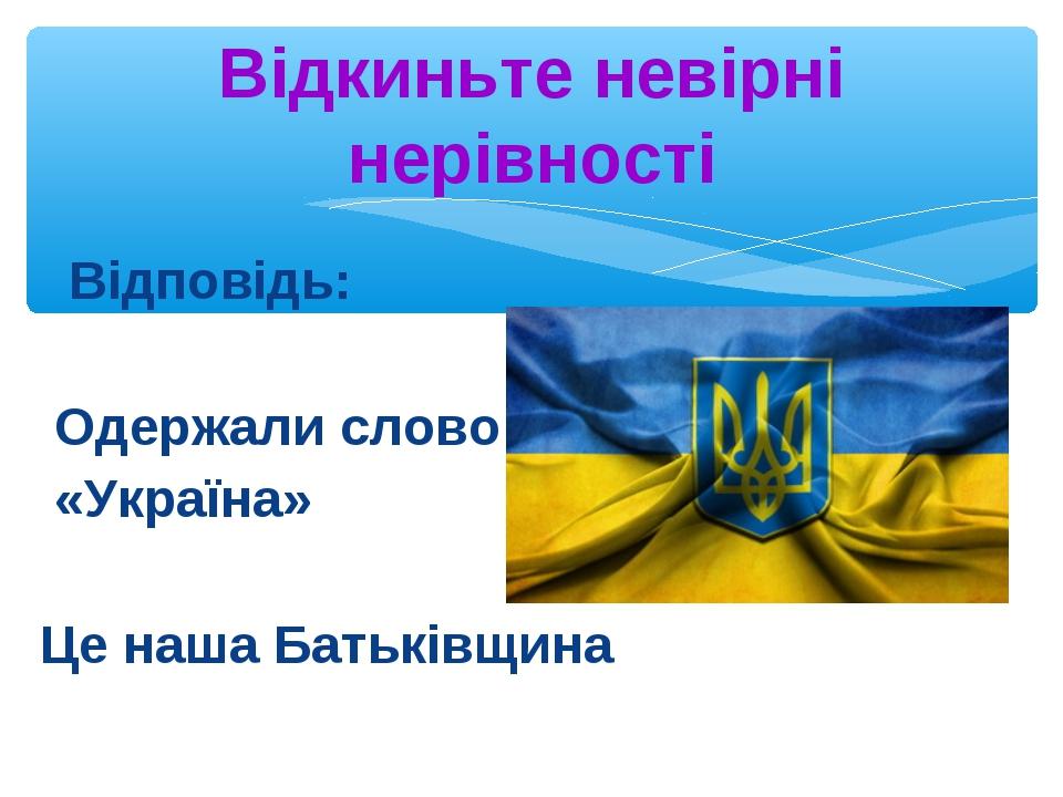Відповідь: Одержали слово «Україна» Це наша Батьківщина Відкиньте невірні не...