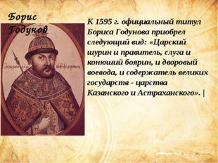 К 1595 г. официальный титул Бориса Годунова приобрел следующий вид: «Царский