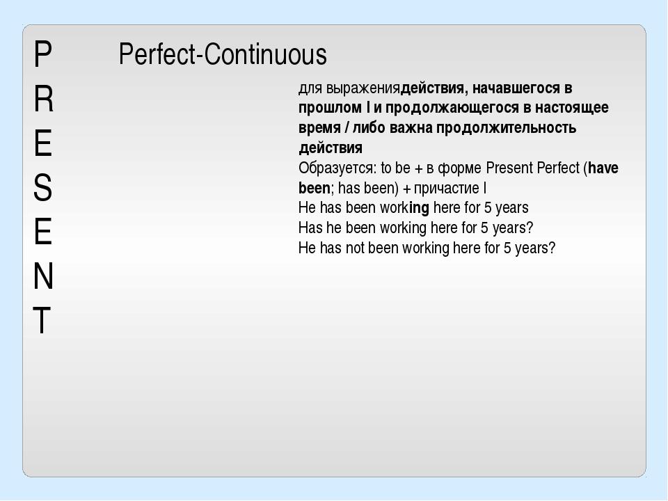 P R E S E N T Perfect-Continuous для выражениядействия, начавшегося в прошлом...
