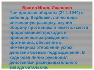 Брагин Игорь Иванович При прорыве обороны (24.1.1944) в районе д. Вербовки,