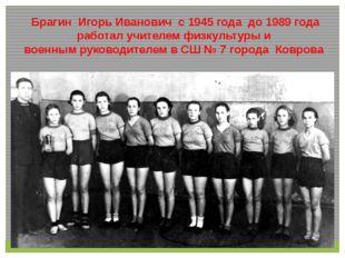 Брагин Игорь Иванович с 1945 года до 1989 года работал учителем физкультуры