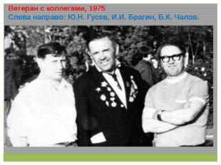 Ветеран с коллегами, 1975 Слева направо: Ю.Н. Гусев, И.И. Брагин, Б.К. Чалов.