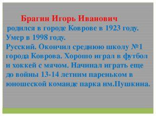 Брагин Игорь Иванович родился в городе Коврове в 1923 году. Умер в 1998 году