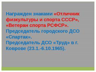 Награжден знаками «Отличник физкультуры и спорта СССР», «Ветеран спорта РСФСР