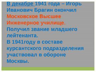 В декабре 1941 года – Игорь Иванович Брагин окончил Московское Высшее Инженер