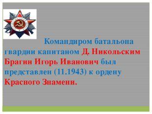 Командиром батальона гвардии капитаном Д. Никольским Брагин Игорь Иванович б