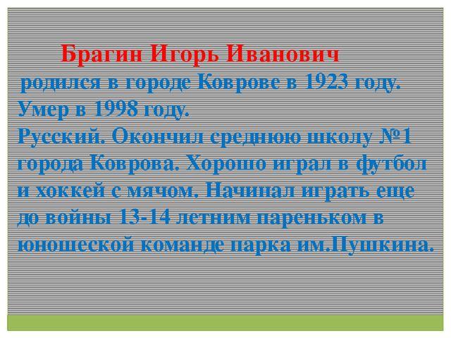 Брагин Игорь Иванович родился в городе Коврове в 1923 году. Умер в 1998 году...