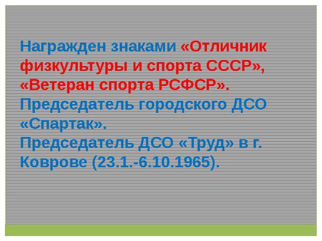Награжден знаками «Отличник физкультуры и спорта СССР», «Ветеран спорта РСФСР...