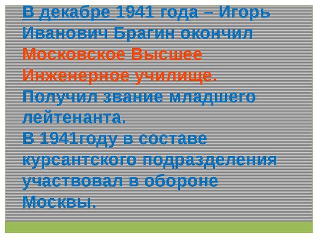 В декабре 1941 года – Игорь Иванович Брагин окончил Московское Высшее Инженер...