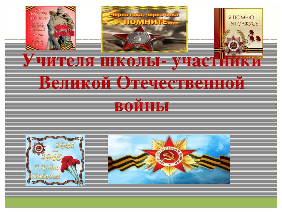Учителя школы- участники Великой Отечественной войны