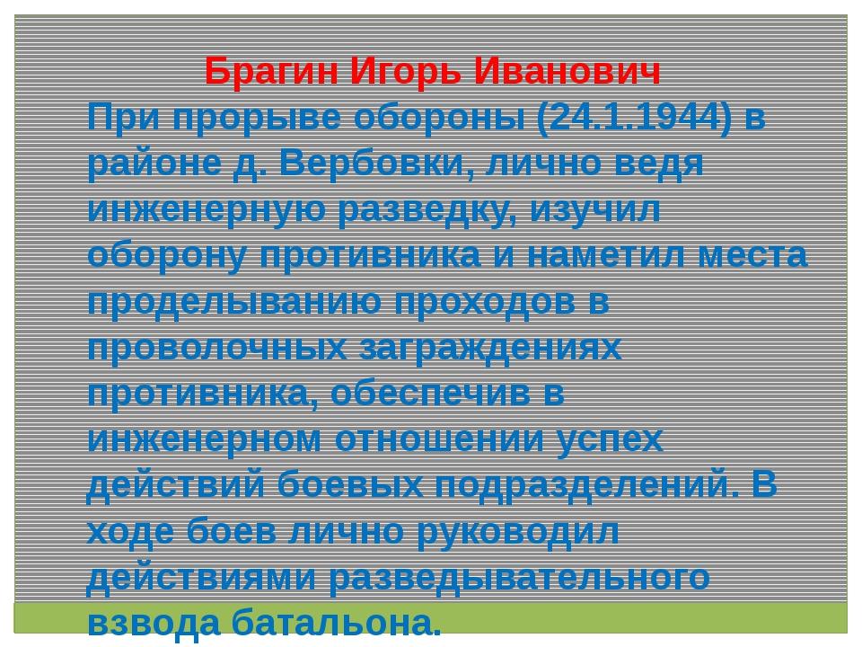 Брагин Игорь Иванович При прорыве обороны (24.1.1944) в районе д. Вербовки,...