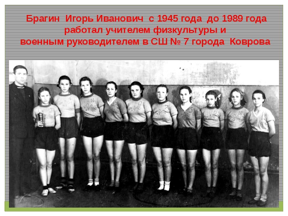 Брагин Игорь Иванович с 1945 года до 1989 года работал учителем физкультуры...