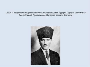 1920г. – национально-демократическая революция в Турции. Турция становится Ре